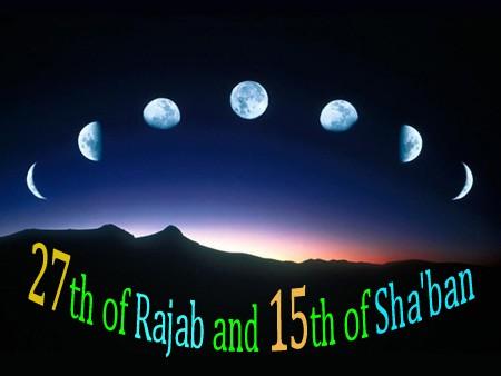 27th of Rajab and 15th of Sha'ban 17