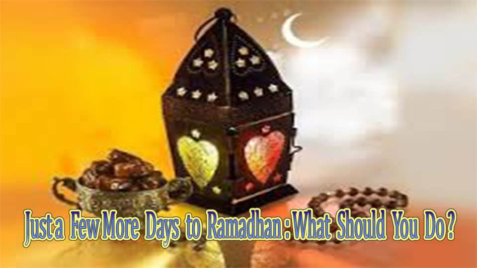 Just a Few More Days to Ramadhan:What Should You Do? 1